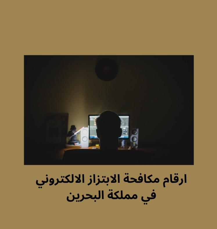 رقم مكافحة الابتزاز الالكتروني و الجرائم الإلكترونية داخل و خارج البحرين