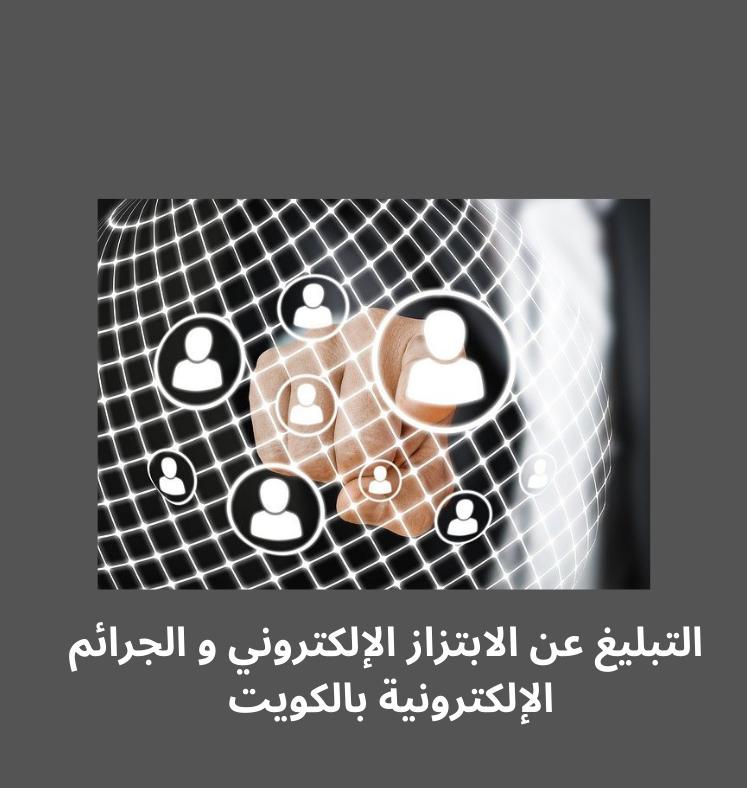 الإبلاغ عن الابتزاز الإلكتروني و الجرائم الإلكترونية في الكويت من خلال أشهر 5 جهات مختصة